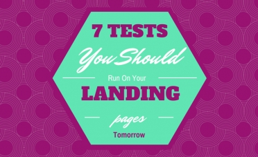 7 Tests You Should Run On Your Landing Pages Tomorrow